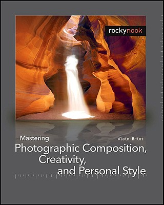 Mastering Photographic Composition, Creativity, and Personal Style By Briot, Alain
